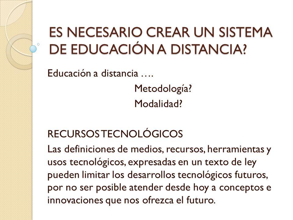 ES NECESARIO CREAR UN SISTEMA DE EDUCACIÓN A DISTANCIA? Educación a distancia …. Metodología? Modalidad? RECURSOS TECNOLÓGICOS Las definiciones de med
