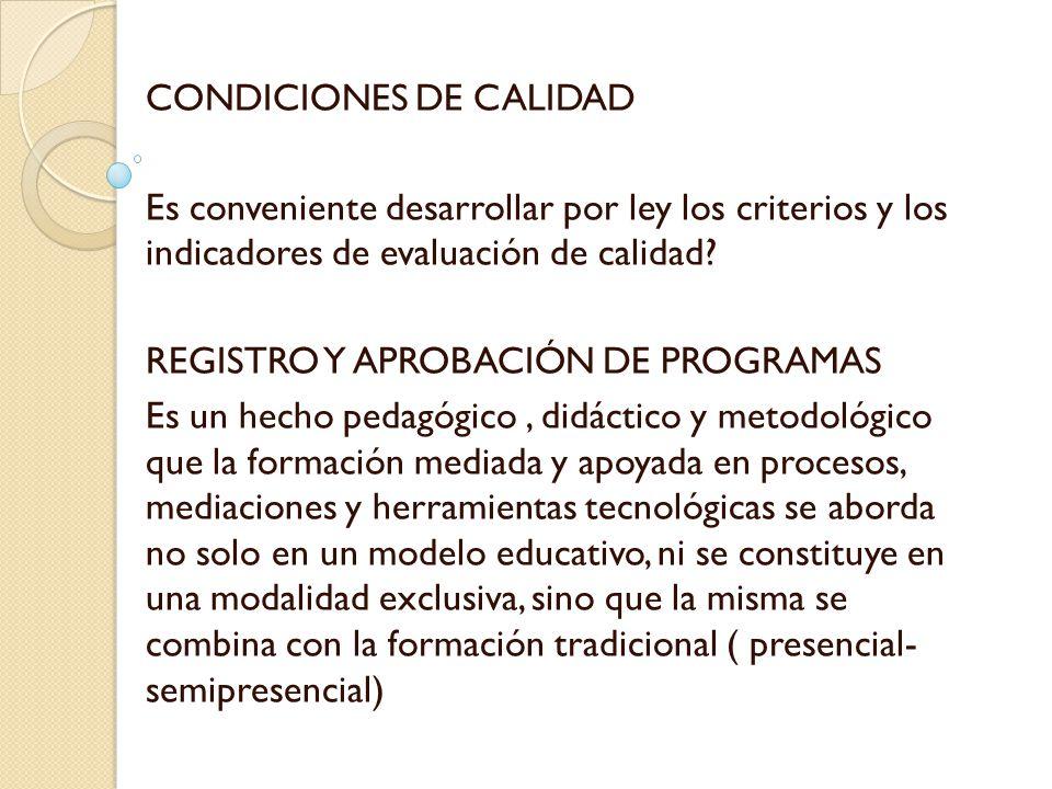 CONDICIONES DE CALIDAD Es conveniente desarrollar por ley los criterios y los indicadores de evaluación de calidad? REGISTRO Y APROBACIÓN DE PROGRAMAS