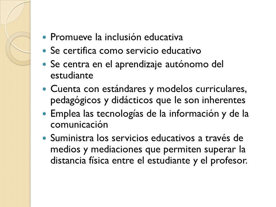 Promueve la inclusión educativa Se certifica como servicio educativo Se centra en el aprendizaje autónomo del estudiante Cuenta con estándares y model
