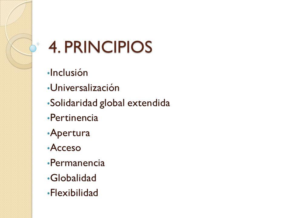 4. PRINCIPIOS Inclusión Universalización Solidaridad global extendida Pertinencia Apertura Acceso Permanencia Globalidad Flexibilidad