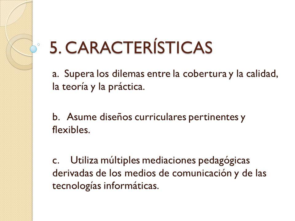 5. CARACTERÍSTICAS a. Supera los dilemas entre la cobertura y la calidad, la teoría y la práctica. b. Asume diseños curriculares pertinentes y flexibl