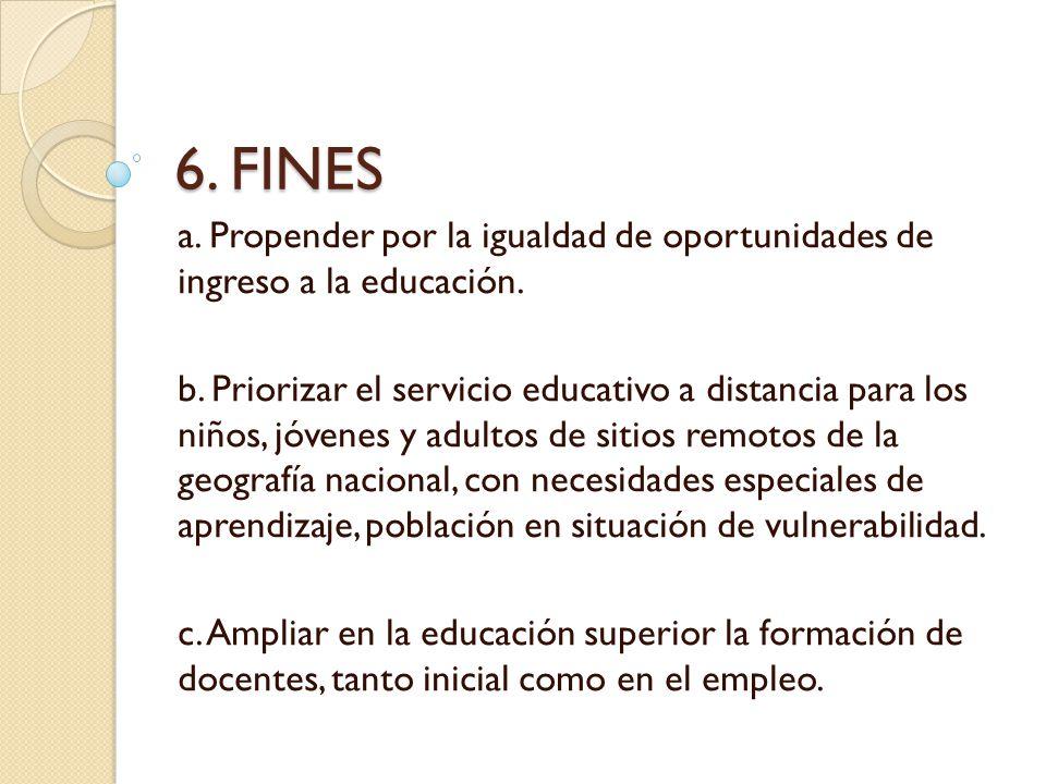 6. FINES a. Propender por la igualdad de oportunidades de ingreso a la educación. b. Priorizar el servicio educativo a distancia para los niños, jóven