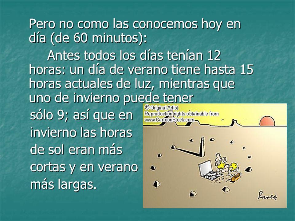 Pero no como las conocemos hoy en día (de 60 minutos): Antes todos los días tenían 12 horas: un día de verano tiene hasta 15 horas actuales de luz, mi