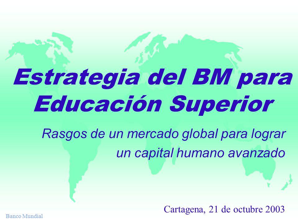 Banco Mundial Estrategia del BM para Educación Superior Rasgos de un mercado global para lograr un capital humano avanzado Cartagena, 21 de octubre 2003