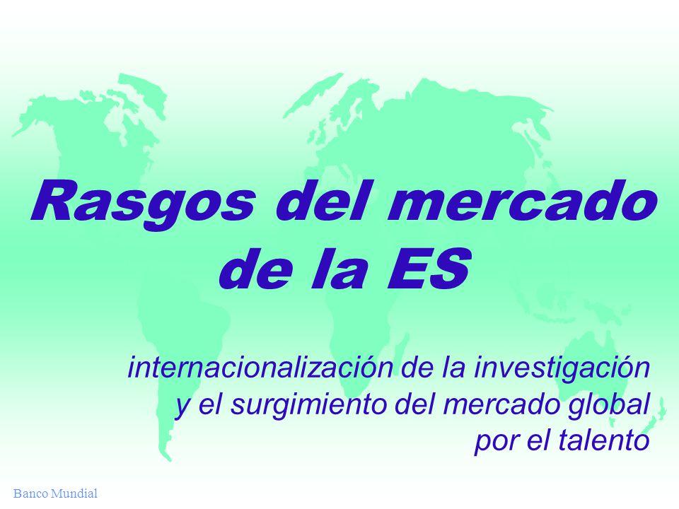 Banco Mundial Rasgos del mercado de la ES internacionalización de la investigación y el surgimiento del mercado global por el talento