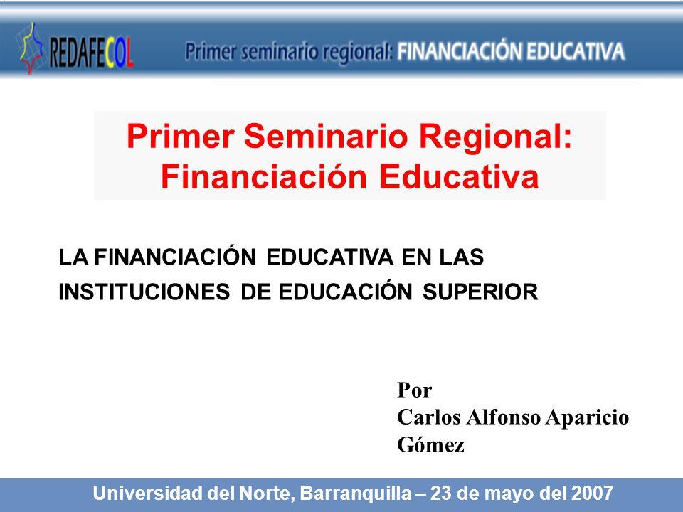 LA FINANCIACIÓN EDUCATIVA EN LAS INSTITUCIONES DE EDUCACIÓN SUPERIOR Por Carlos Alfonso Aparicio Gómez Universidad del Norte, Barranquilla – 23 de mayo del 2007 Primer Seminario Regional: Financiación Educativa