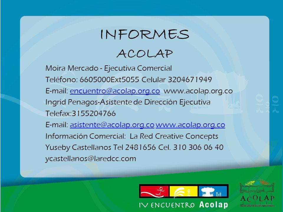 INFORMES ACOLAP Moira Mercado - Ejecutiva Comercial Teléfono: 6605000Ext5055 Celular 3204671949 E-mail: encuentro@acolap.org.co www.acolap.org.coencuentro@acolap.org.co Ingrid Penagos-Asistente de Dirección Ejecutiva Telefax:3155204766 E-mail: asistente@acolap.org.co www.acolap.org.coasistente@acolap.org.cowww.acolap.org.co Información Comercial: La Red Creative Concepts Yuseby Castellanos Tel 2481656 Cel.
