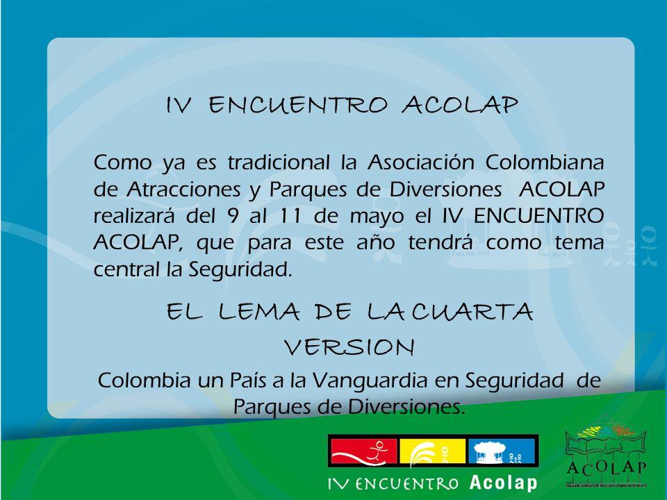 IV ENCUENTRO ACOLAP Como ya es tradicional la Asociación Colombiana de Atracciones y Parques de Diversiones ACOLAP realizará del 9 al 11 de mayo el IV ENCUENTRO ACOLAP, que para este año tendrá como tema central la Seguridad.