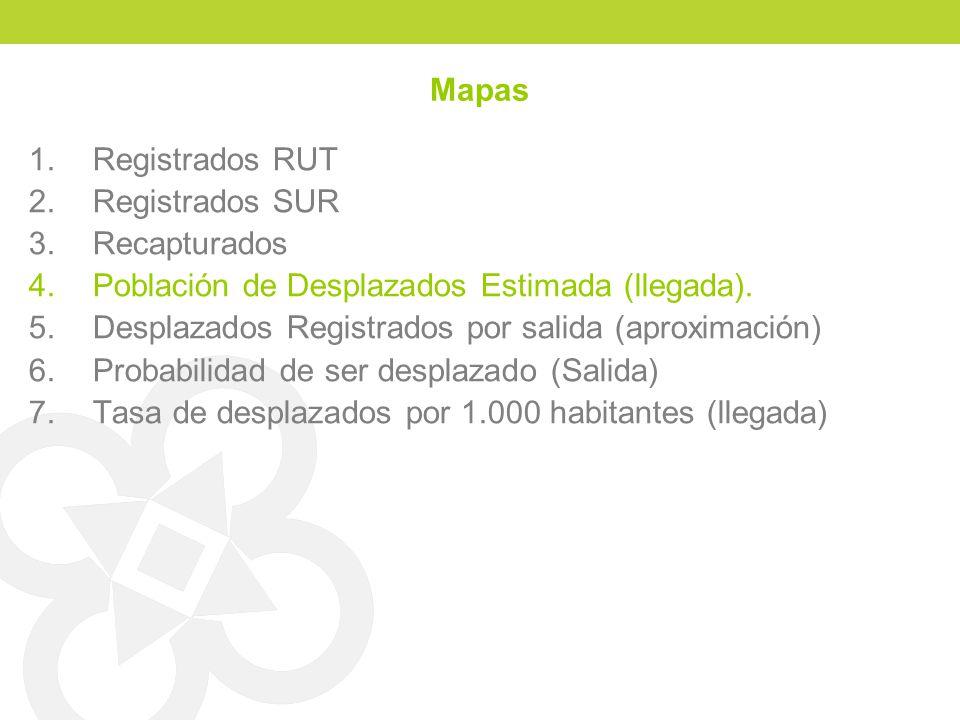 Mapas 1.Registrados RUT 2.Registrados SUR 3.Recapturados 4.Población de Desplazados Estimada (llegada). 5.Desplazados Registrados por salida (aproxima