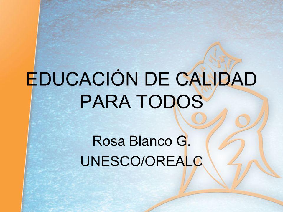 EDUCACIÓN DE CALIDAD PARA TODOS Rosa Blanco G. UNESCO/OREALC