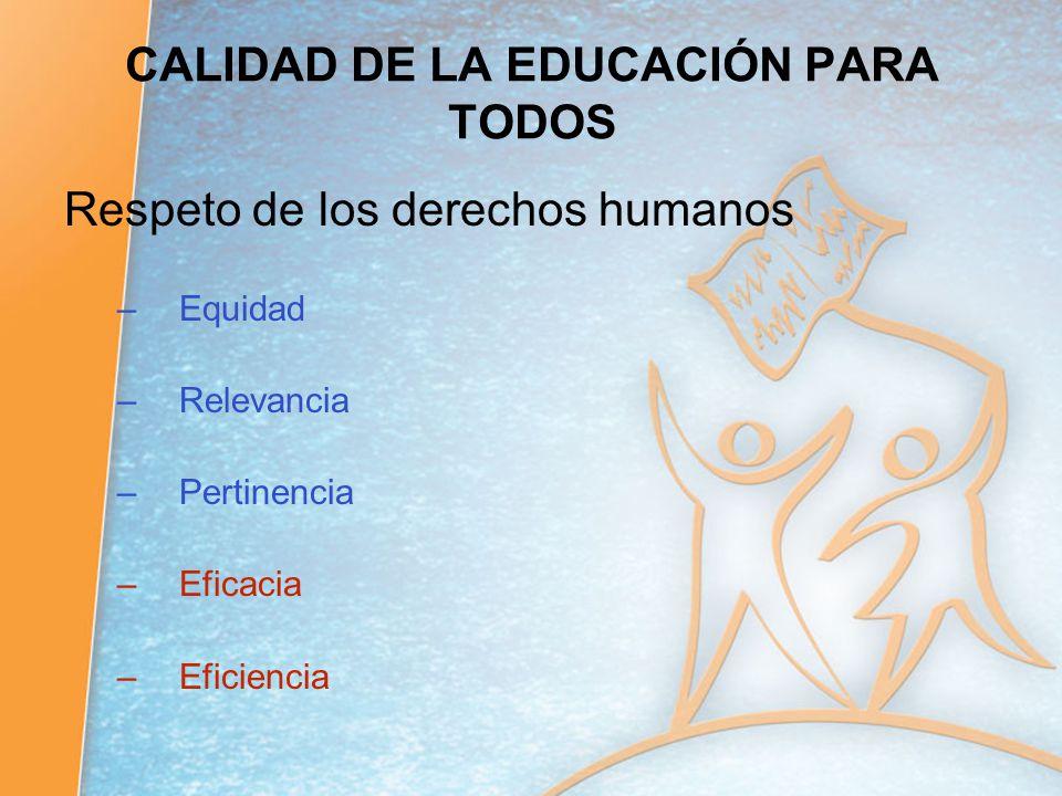 CALIDAD DE LA EDUCACIÓN PARA TODOS Respeto de los derechos humanos –Equidad –Relevancia –Pertinencia –Eficacia –Eficiencia