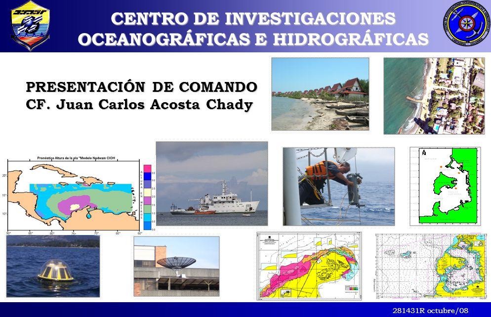 281431R octubre/08 CENTRO DE INVESTIGACIONES OCEANOGRÁFICAS E HIDROGRÁFICAS PRESENTACIÓN DE COMANDO CF. Juan Carlos Acosta Chady