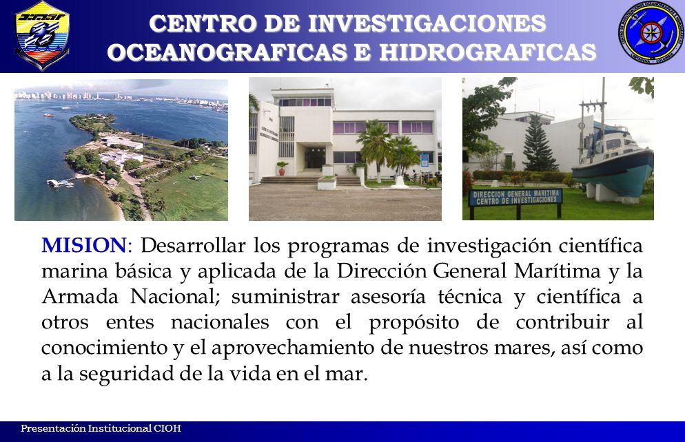 Presentación Institucional CIOH MISION : Desarrollar los programas de investigación científica marina básica y aplicada de la Dirección General Maríti