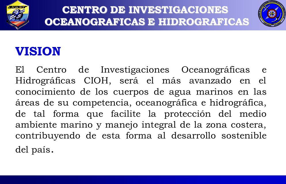 VISION El Centro de Investigaciones Oceanográficas e Hidrográficas CIOH, será el más avanzado en el conocimiento de los cuerpos de agua marinos en las