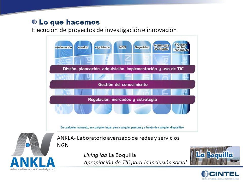 Ejecución de proyectos de investigación e innovación Lo que hacemos ANKLA- Laboratorio avanzado de redes y servicios NGN Living lab La Boquilla Apropiación de TIC para la inclusión social