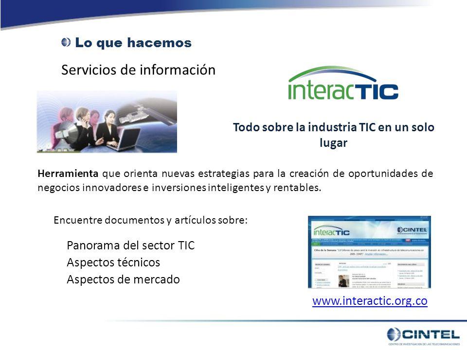 Servicios de información Lo que hacemos www.interactic.org.co Todo sobre la industria TIC en un solo lugar Herramienta que orienta nuevas estrategias para la creación de oportunidades de negocios innovadores e inversiones inteligentes y rentables.