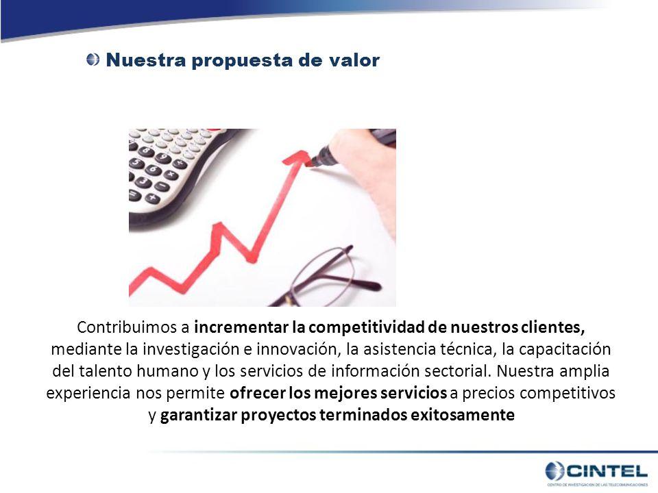 Nuestra propuesta de valor Contribuimos a incrementar la competitividad de nuestros clientes, mediante la investigación e innovación, la asistencia técnica, la capacitación del talento humano y los servicios de información sectorial.