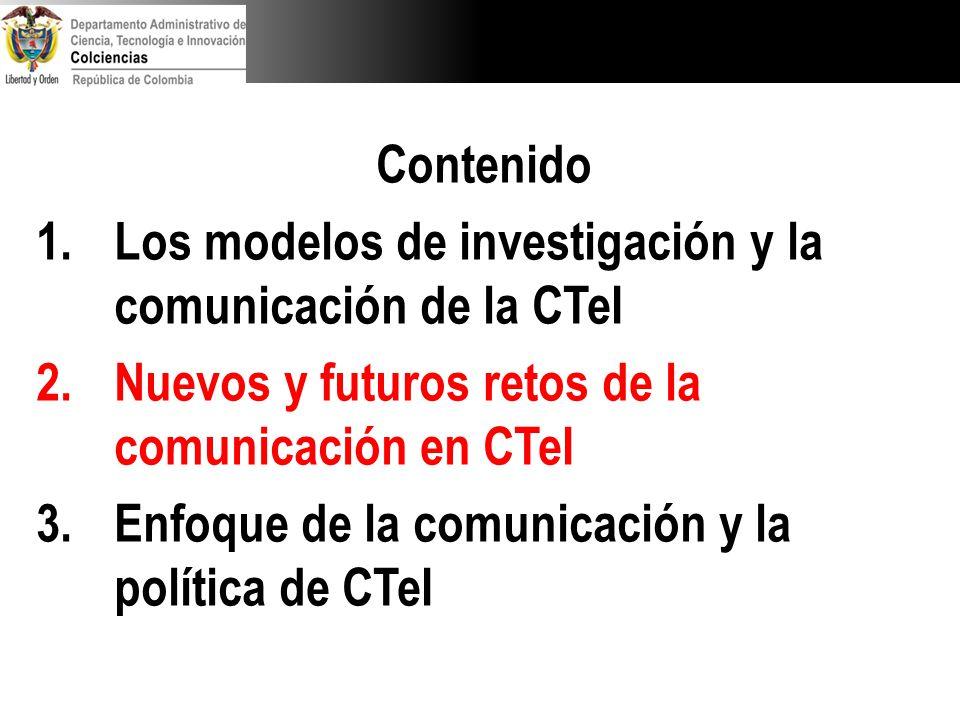 Contenido 1.Los modelos de investigación y la comunicación de la CTeI 2.Nuevos y futuros retos de la comunicación en CTeI 3.Enfoque de la comunicación