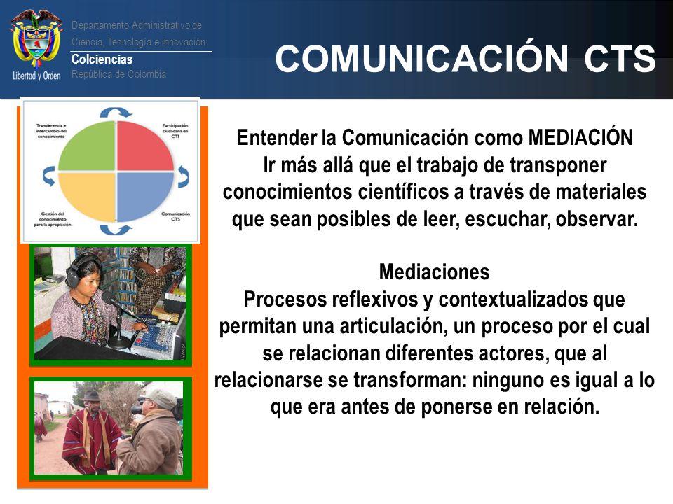 Departamento Administrativo de Ciencia, Tecnología e innovación Colciencias República de Colombia COMUNICACIÓN CTS Entender la Comunicación como MEDIA