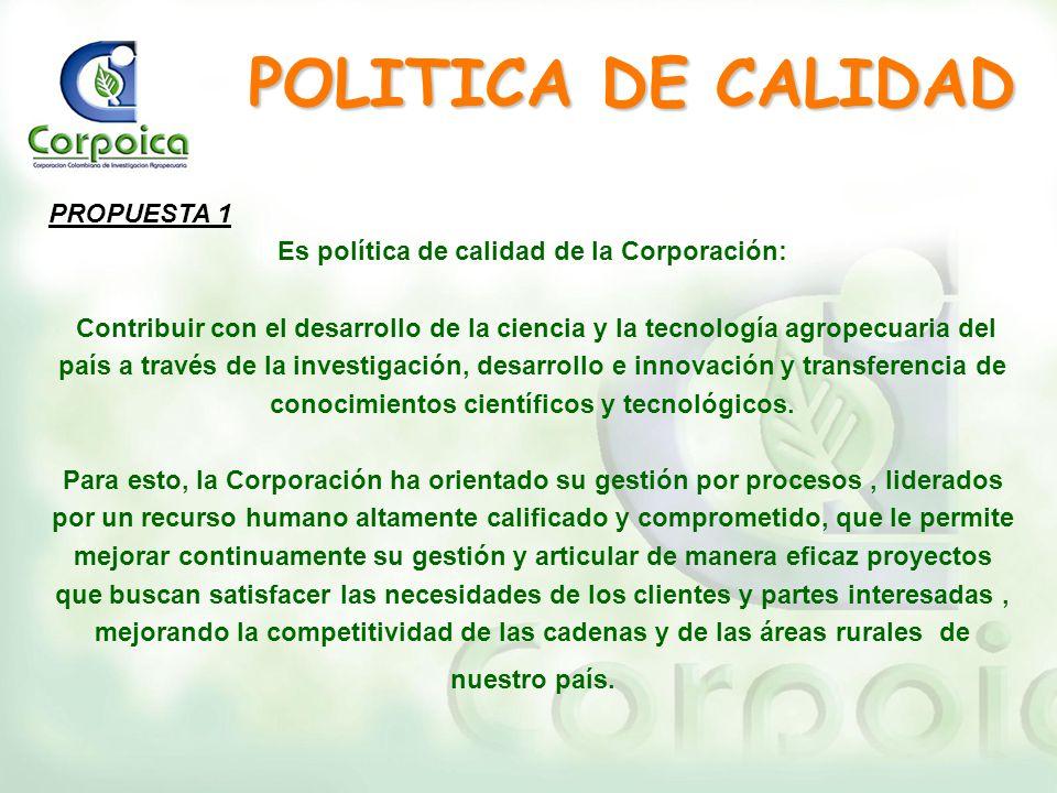 PROPUESTA 1 Es política de calidad de la Corporación: Contribuir con el desarrollo de la ciencia y la tecnología agropecuaria del país a través de la