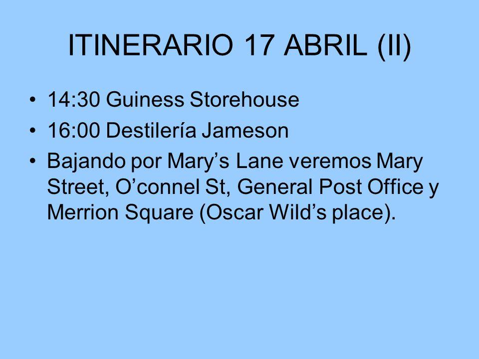 ITINERARIO 17 ABRIL (II) 14:30 Guiness Storehouse 16:00 Destilería Jameson Bajando por Marys Lane veremos Mary Street, Oconnel St, General Post Office y Merrion Square (Oscar Wilds place).
