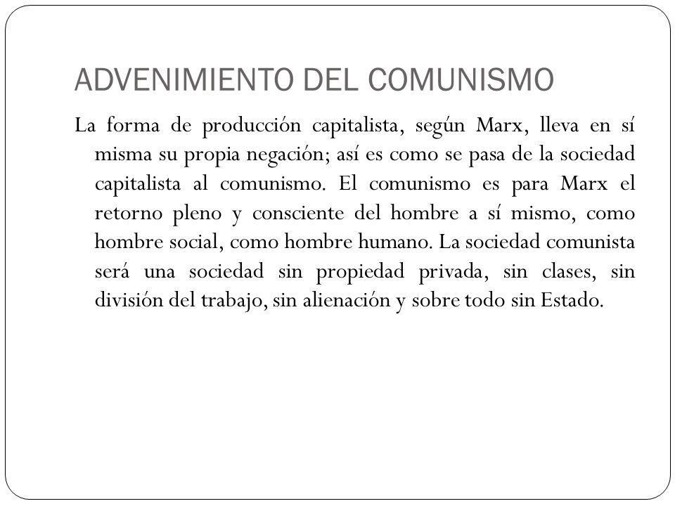 ADVENIMIENTO DEL COMUNISMO La forma de producción capitalista, según Marx, lleva en sí misma su propia negación; así es como se pasa de la sociedad ca