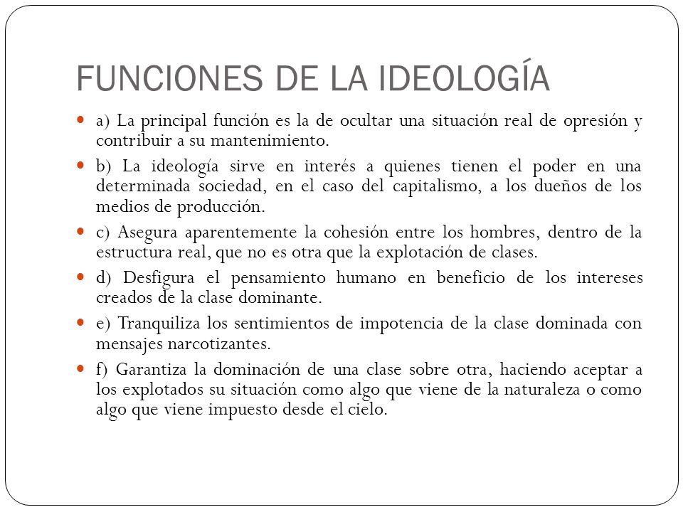 FUNCIONES DE LA IDEOLOGÍA a) La principal función es la de ocultar una situación real de opresión y contribuir a su mantenimiento. b) La ideología sir
