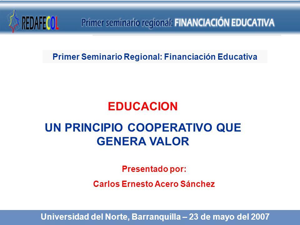 EDUCACION UN PRINCIPIO COOPERATIVO QUE GENERA VALOR Presentado por: Carlos Ernesto Acero Sánchez Universidad del Norte, Barranquilla – 23 de mayo del 2007 Primer Seminario Regional: Financiación Educativa