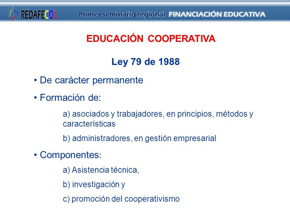 EDUCACIÓN COOPERATIVA Ley 79 de 1988 De carácter permanente Formación de: a) asociados y trabajadores, en principios, métodos y características b) administradores, en gestión empresarial Componentes : a) Asistencia técnica, b) investigación y c) promoción del cooperativismo