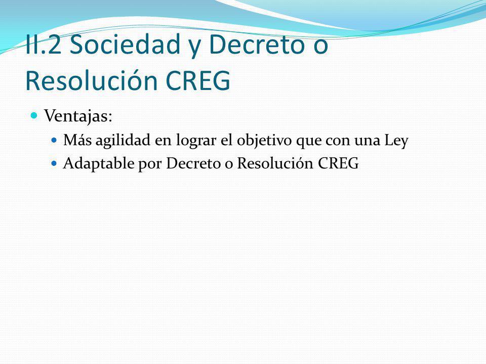 II.2 Sociedad y Decreto o Resolución CREG Ventajas: Más agilidad en lograr el objetivo que con una Ley Adaptable por Decreto o Resolución CREG