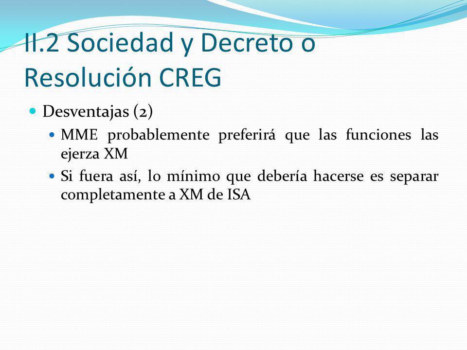 II.2 Sociedad y Decreto o Resolución CREG Desventajas (2) MME probablemente preferirá que las funciones las ejerza XM Si fuera así, lo mínimo que debe