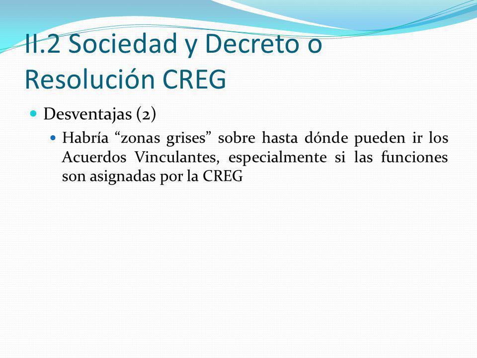 II.2 Sociedad y Decreto o Resolución CREG Desventajas (2) Habría zonas grises sobre hasta dónde pueden ir los Acuerdos Vinculantes, especialmente si las funciones son asignadas por la CREG