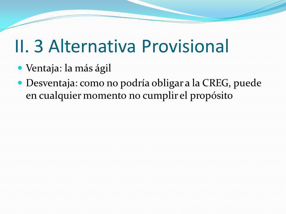 II. 3 Alternativa Provisional Ventaja: la más ágil Desventaja: como no podría obligar a la CREG, puede en cualquier momento no cumplir el propósito