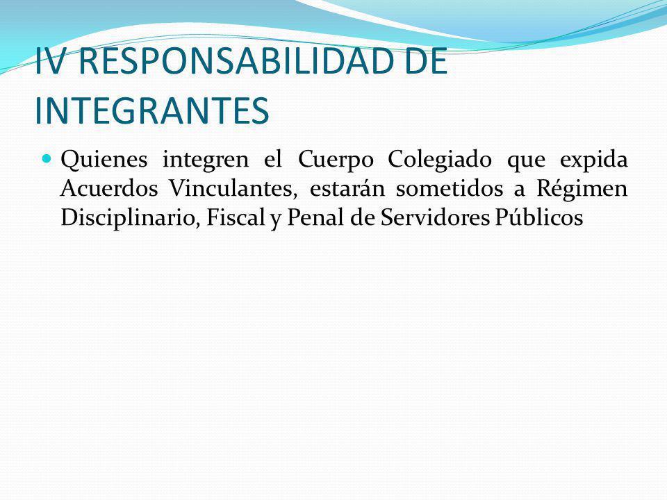 IV RESPONSABILIDAD DE INTEGRANTES Quienes integren el Cuerpo Colegiado que expida Acuerdos Vinculantes, estarán sometidos a Régimen Disciplinario, Fis