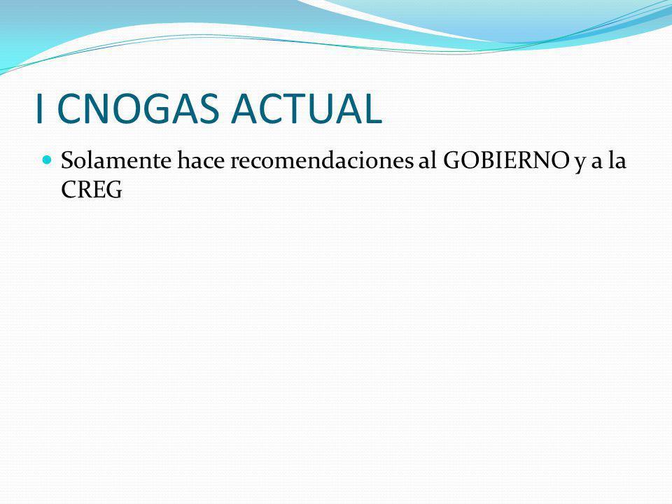 I CNOGAS ACTUAL Solamente hace recomendaciones al GOBIERNO y a la CREG