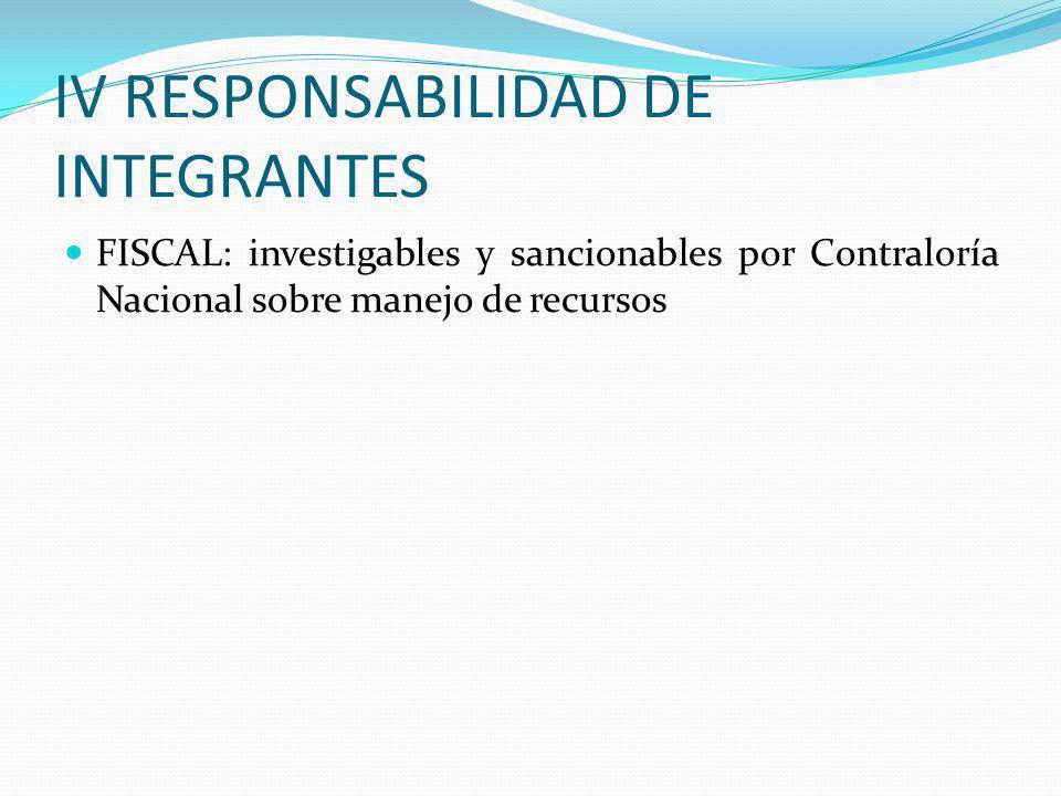 IV RESPONSABILIDAD DE INTEGRANTES FISCAL: investigables y sancionables por Contraloría Nacional sobre manejo de recursos