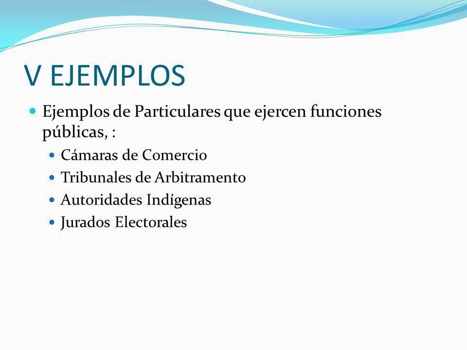 V EJEMPLOS Ejemplos de Particulares que ejercen funciones públicas, : Cámaras de Comercio Tribunales de Arbitramento Autoridades Indígenas Jurados Electorales
