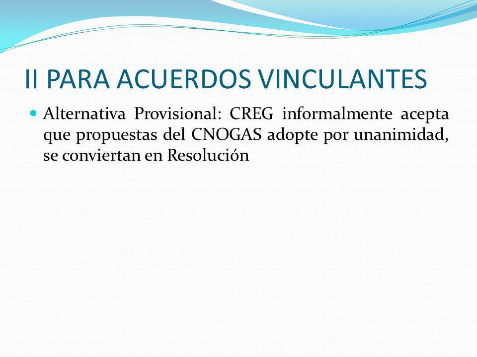 II PARA ACUERDOS VINCULANTES Alternativa Provisional: CREG informalmente acepta que propuestas del CNOGAS adopte por unanimidad, se conviertan en Resolución