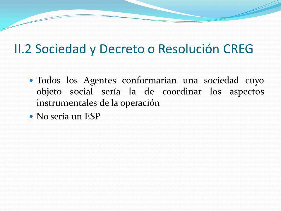 II.2 Sociedad y Decreto o Resolución CREG Todos los Agentes conformarían una sociedad cuyo objeto social sería la de coordinar los aspectos instrumentales de la operación No sería un ESP