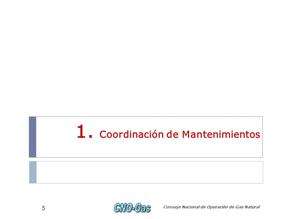 1. Coordinación de Mantenimientos Consejo Nacional de Operación de Gas Natural 5