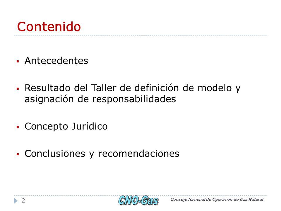 Contenido Antecedentes Resultado del Taller de definición de modelo y asignación de responsabilidades Concepto Jurídico Conclusiones y recomendaciones Consejo Nacional de Operación de Gas Natural 2