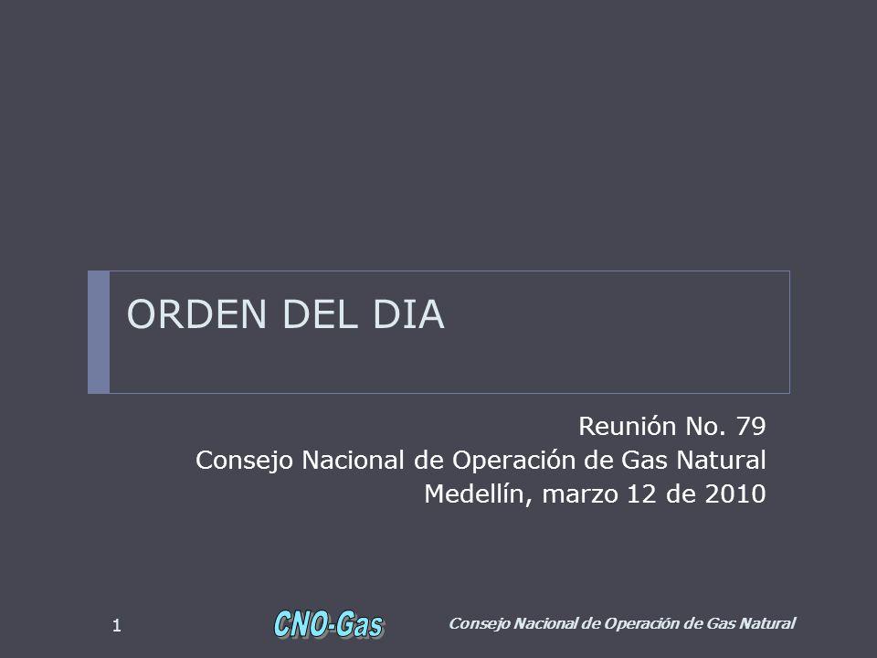 ORDEN DEL DIA Reunión No. 79 Consejo Nacional de Operación de Gas Natural Medellín, marzo 12 de 2010 Consejo Nacional de Operación de Gas Natural 1