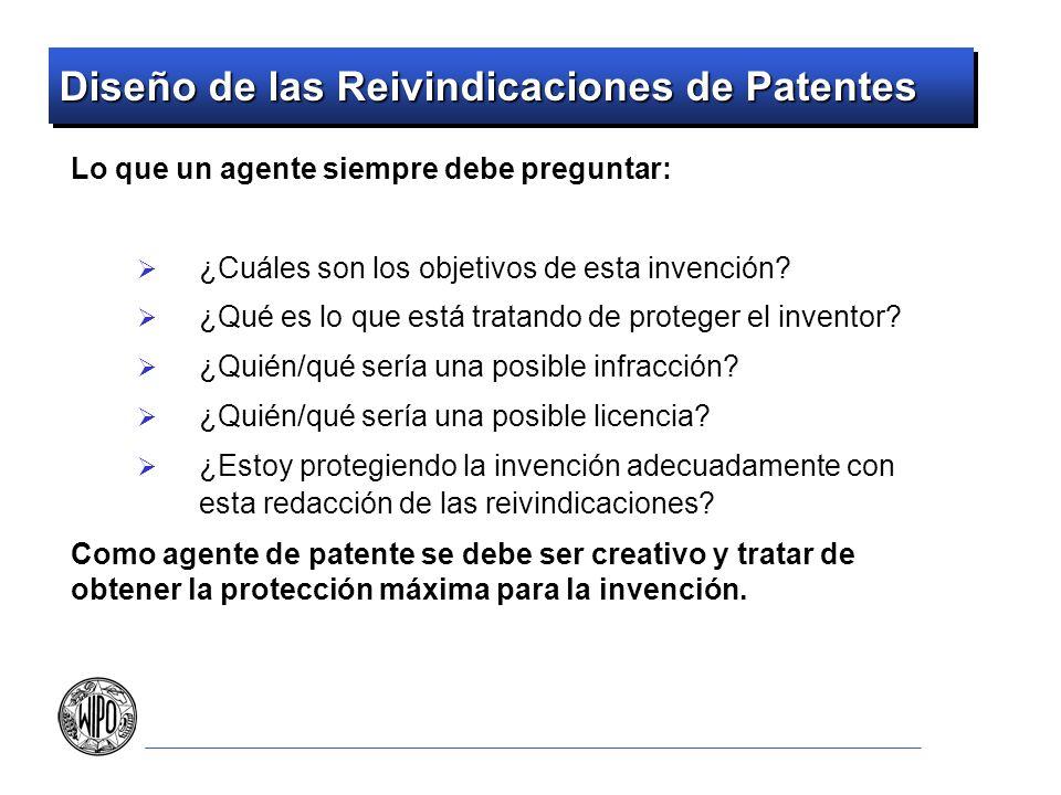 Diseño de las Reivindicaciones de Patentes Lo que un agente siempre debe preguntar: ¿Cuáles son los objetivos de esta invención? ¿Qué es lo que está t