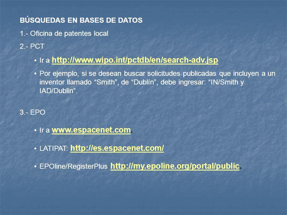 BÚSQUEDAS EN BASES DE DATOS 1.- Oficina de patentes local 2.- PCT Ir a http://www.wipo.int/pctdb/en/search-adv.jsp http://www.wipo.int/pctdb/en/search-adv.jsp Por ejemplo, si se desean buscar solicitudes publicadas que incluyen a un inventor llamado Smith, de Dublín, debe ingresar: IN/Smith y IAD/Dublin.