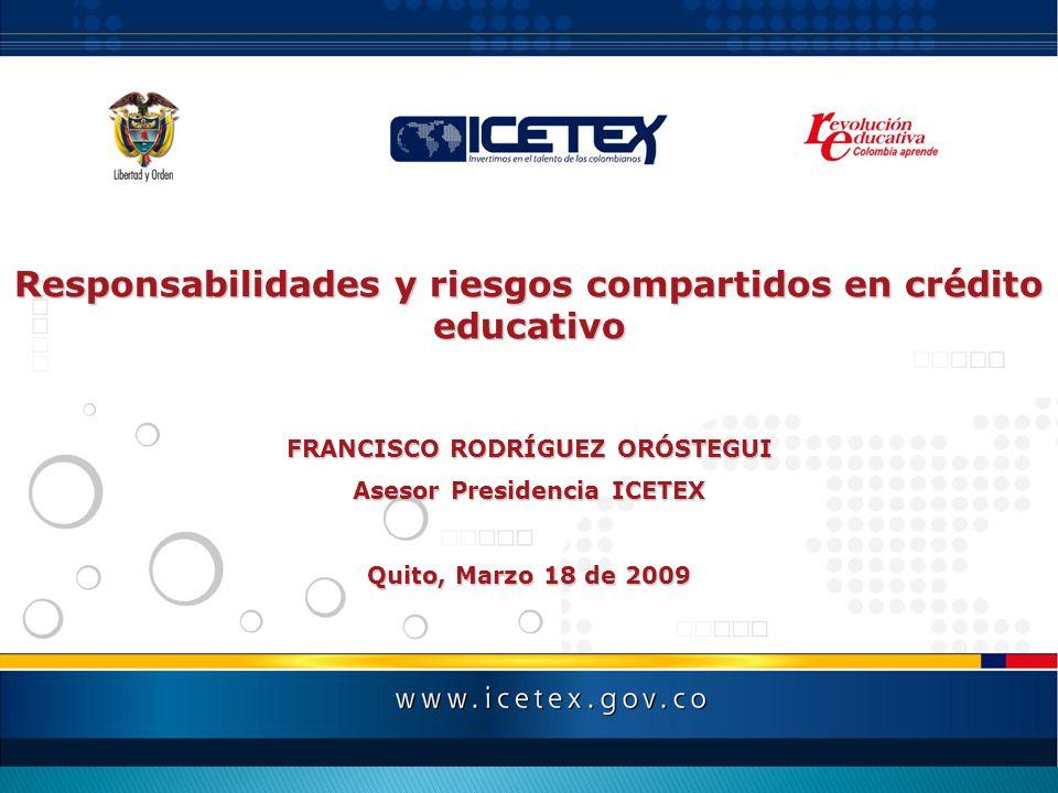 Responsabilidades y riesgos compartidos en crédito educativo FRANCISCO RODRÍGUEZ ORÓSTEGUI Asesor Presidencia ICETEX Quito, Marzo 18 de 2009