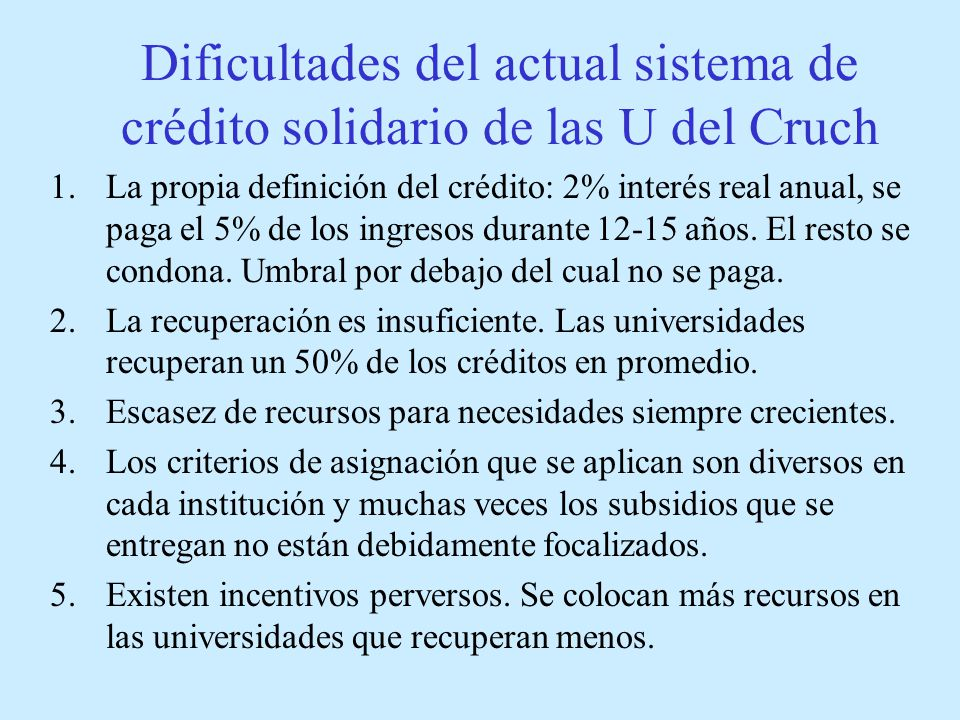 Dificultades del actual sistema de crédito solidario de las U del Cruch 1.La propia definición del crédito: 2% interés real anual, se paga el 5% de los ingresos durante 12-15 años.