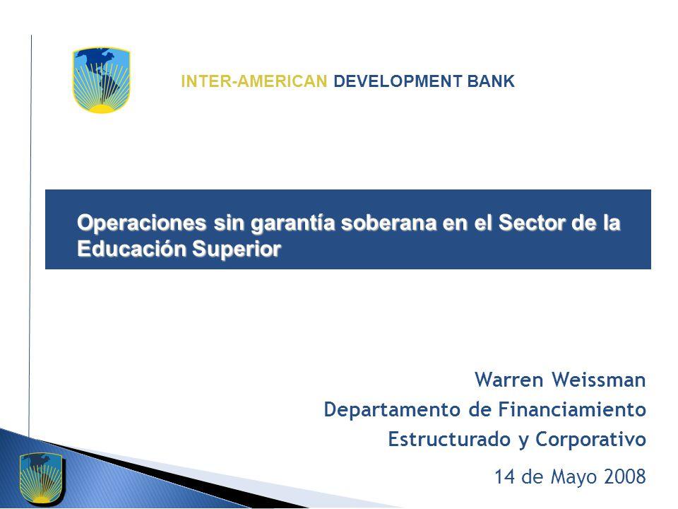 INTER-AMERICAN DEVELOPMENT BANK Operaciones sin garantía soberana en el Sector de la Educación Superior Warren Weissman Departamento de Financiamiento Estructurado y Corporativo 14 de Mayo 2008