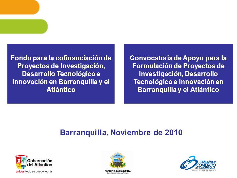 Fondo para la cofinanciación de Proyectos de Investigación, Desarrollo Tecnológico e Innovación en Barranquilla y el Atlántico Barranquilla, Noviembre de 2010 Convocatoria de Apoyo para la Formulación de Proyectos de Investigación, Desarrollo Tecnológico e Innovación en Barranquilla y el Atlántico