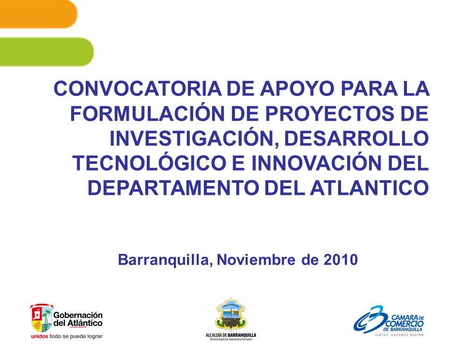 CONVOCATORIA DE APOYO PARA LA FORMULACIÓN DE PROYECTOS DE INVESTIGACIÓN, DESARROLLO TECNOLÓGICO E INNOVACIÓN DEL DEPARTAMENTO DEL ATLANTICO Barranquilla, Noviembre de 2010