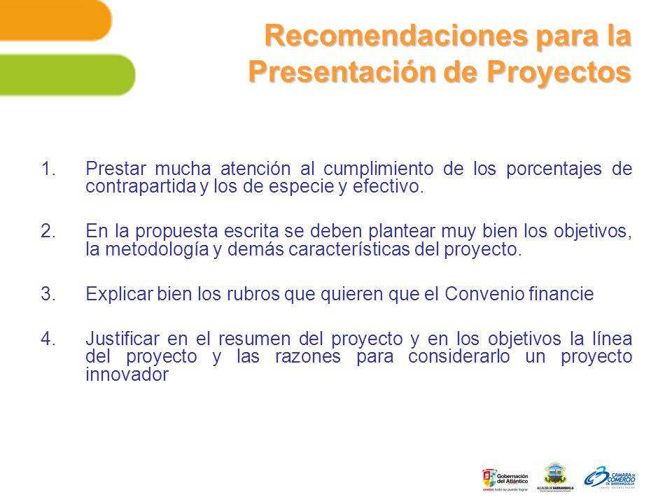 Recomendaciones para la Presentación de Proyectos 1.Prestar mucha atención al cumplimiento de los porcentajes de contrapartida y los de especie y efectivo.